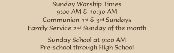 Sunday Worship Times 9:00 AM & 10:30 AM Communion 1st & 3rd Sundays Family Service 2nd Sunday of the month  Sunday School at 9:00 AM Pre-school through High School